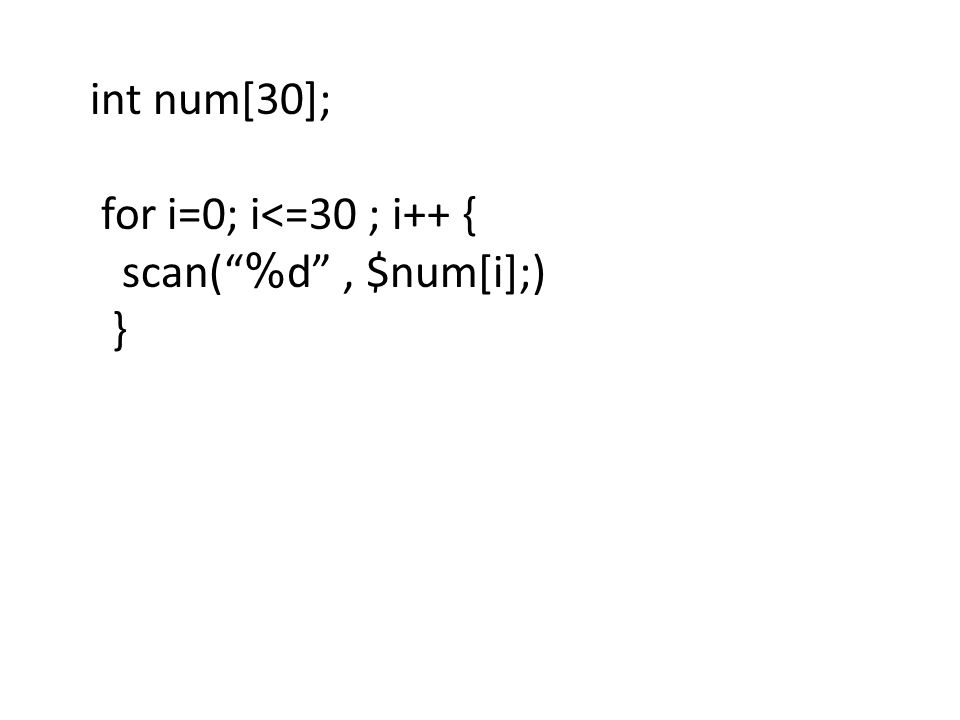 int num[30]; for i=0; i<=30 ; i++ { scan( %d , $num[i];) }